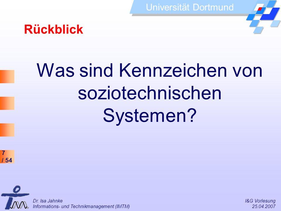 7 / 54 Universität Dortmund Dr. Isa Jahnke I&G Vorlesung Informations- und Technikmanagement (IMTM) 25.04.2007 Was sind Kennzeichen von soziotechnisch