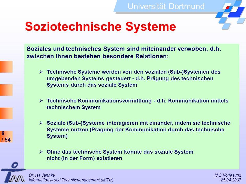 8 / 54 Universität Dortmund Dr. Isa Jahnke I&G Vorlesung Informations- und Technikmanagement (IMTM) 25.04.2007 Soziales und technisches System sind mi