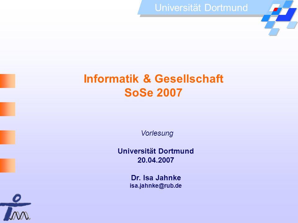 Universität Dortmund Informatik & Gesellschaft SoSe 2007 Vorlesung Universität Dortmund 20.04.2007 Dr. Isa Jahnke isa.jahnke@rub.de