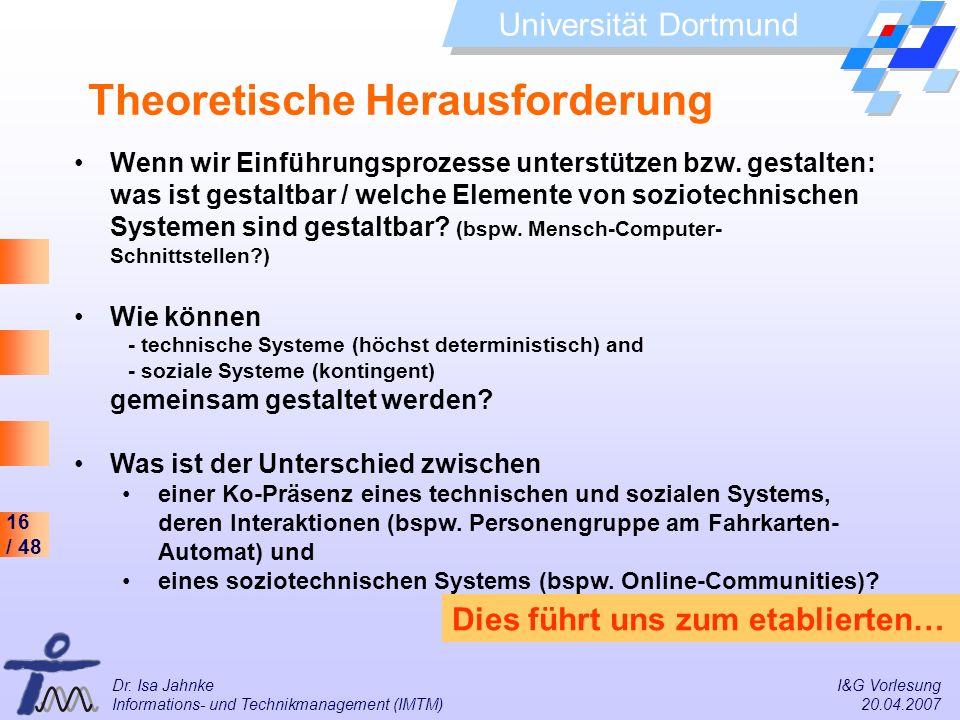 16 / 48 Universität Dortmund Dr. Isa Jahnke I&G Vorlesung Informations- und Technikmanagement (IMTM) 20.04.2007 Theoretische Herausforderung Wenn wir