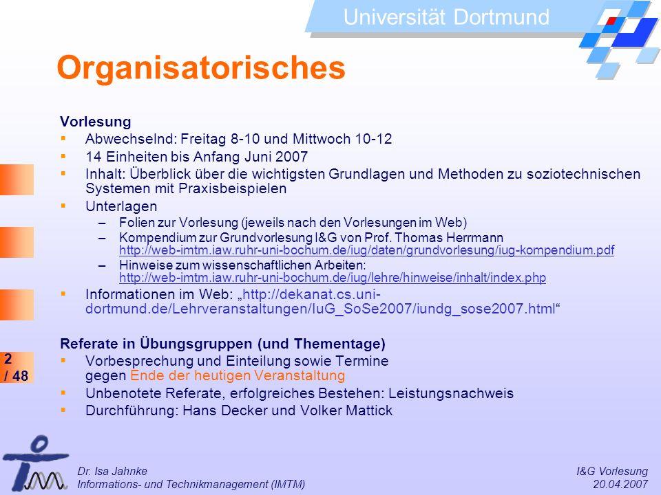 2 / 48 Universität Dortmund Dr. Isa Jahnke I&G Vorlesung Informations- und Technikmanagement (IMTM) 20.04.2007 Organisatorisches Vorlesung Abwechselnd