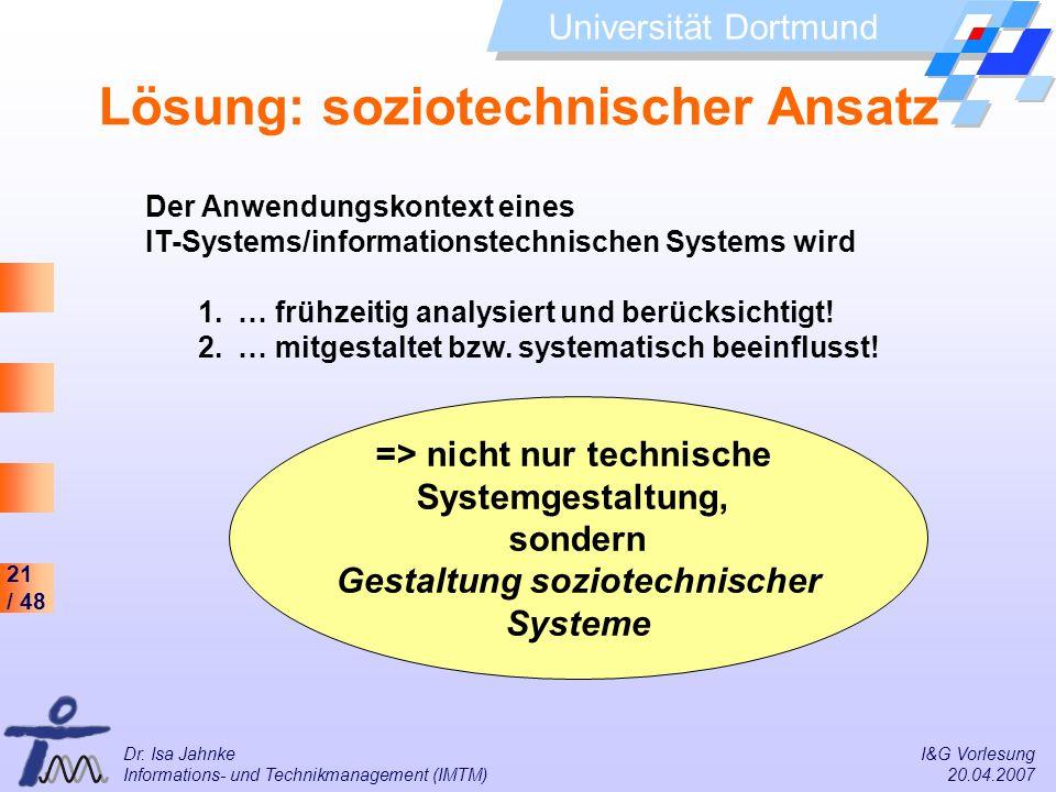 21 / 48 Universität Dortmund Dr. Isa Jahnke I&G Vorlesung Informations- und Technikmanagement (IMTM) 20.04.2007 Lösung: soziotechnischer Ansatz Der An
