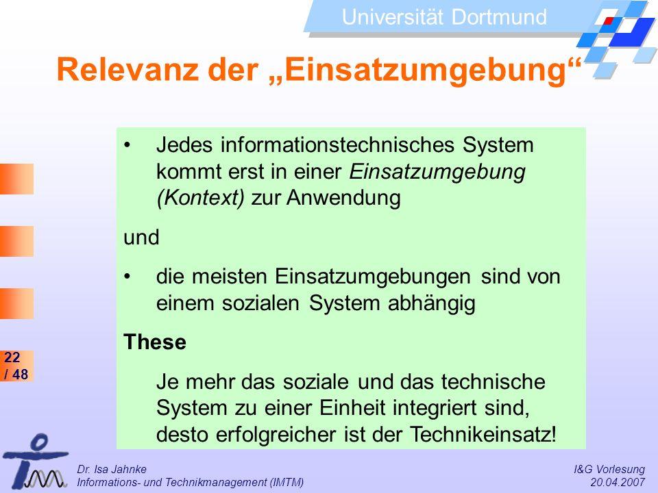 22 / 48 Universität Dortmund Dr. Isa Jahnke I&G Vorlesung Informations- und Technikmanagement (IMTM) 20.04.2007 Relevanz der Einsatzumgebung Jedes inf