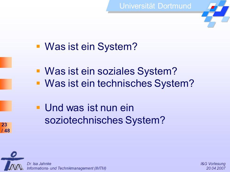 23 / 48 Universität Dortmund Dr. Isa Jahnke I&G Vorlesung Informations- und Technikmanagement (IMTM) 20.04.2007 Was ist ein System? Was ist ein sozial