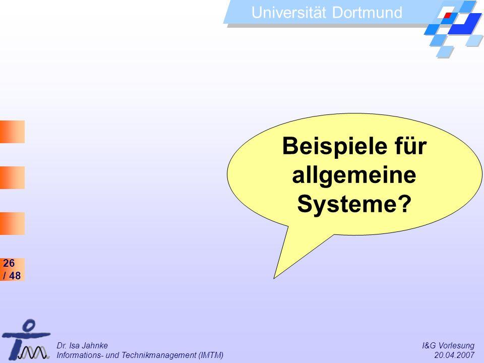 26 / 48 Universität Dortmund Dr. Isa Jahnke I&G Vorlesung Informations- und Technikmanagement (IMTM) 20.04.2007 Beispiele für allgemeine Systeme?