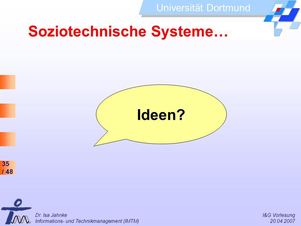 35 / 48 Universität Dortmund Dr. Isa Jahnke I&G Vorlesung Informations- und Technikmanagement (IMTM) 20.04.2007 Soziotechnische Systeme… Ideen?