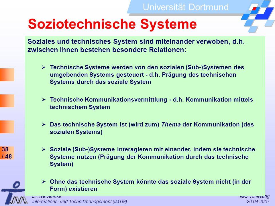 38 / 48 Universität Dortmund Dr. Isa Jahnke I&G Vorlesung Informations- und Technikmanagement (IMTM) 20.04.2007 Soziales und technisches System sind m