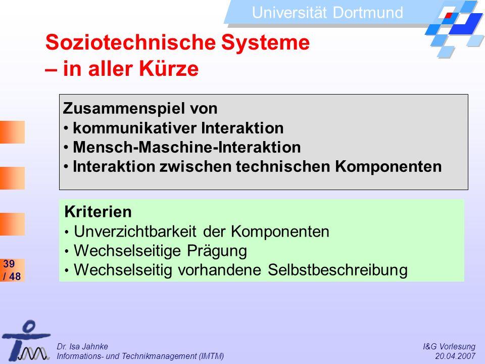 39 / 48 Universität Dortmund Dr. Isa Jahnke I&G Vorlesung Informations- und Technikmanagement (IMTM) 20.04.2007 Soziotechnische Systeme – in aller Kür