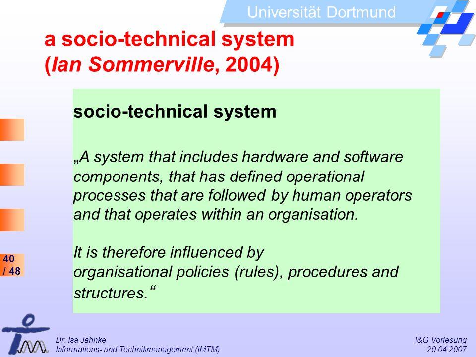 40 / 48 Universität Dortmund Dr. Isa Jahnke I&G Vorlesung Informations- und Technikmanagement (IMTM) 20.04.2007 a socio-technical system (Ian Sommervi