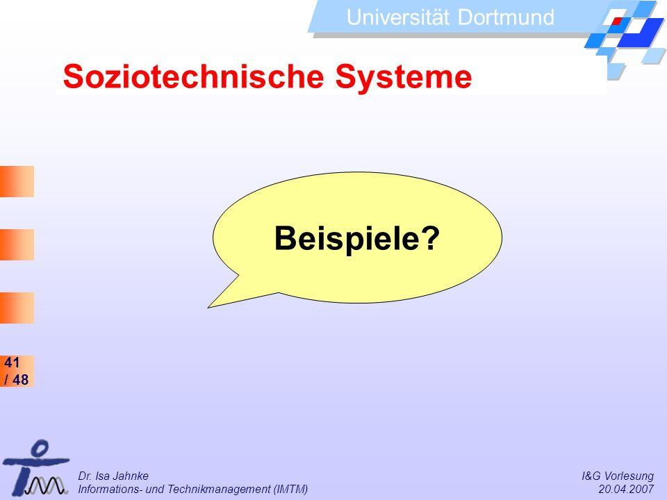 41 / 48 Universität Dortmund Dr. Isa Jahnke I&G Vorlesung Informations- und Technikmanagement (IMTM) 20.04.2007 Soziotechnische Systeme Beispiele?