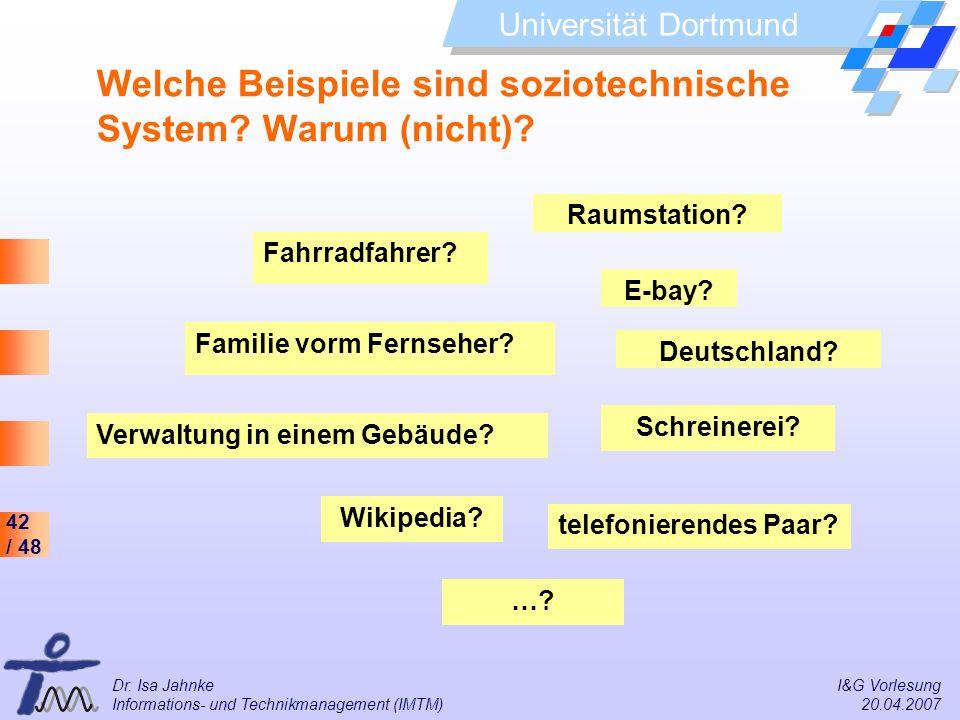 42 / 48 Universität Dortmund Dr. Isa Jahnke I&G Vorlesung Informations- und Technikmanagement (IMTM) 20.04.2007 Welche Beispiele sind soziotechnische