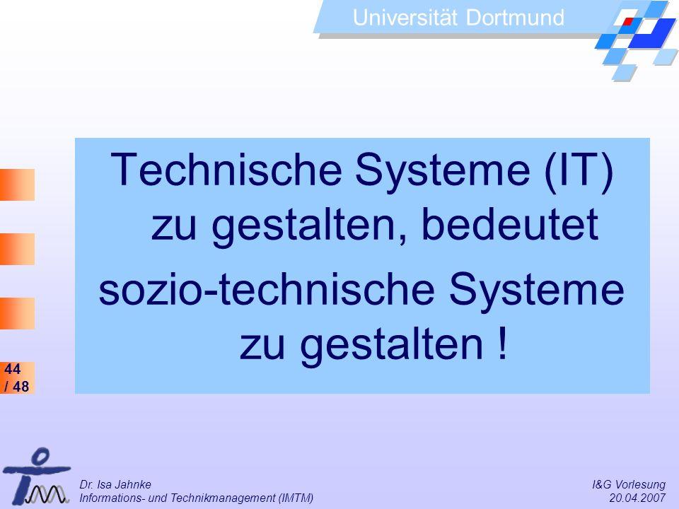 44 / 48 Universität Dortmund Dr. Isa Jahnke I&G Vorlesung Informations- und Technikmanagement (IMTM) 20.04.2007 Technische Systeme (IT) zu gestalten,