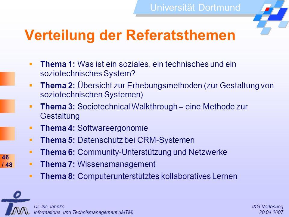 46 / 48 Universität Dortmund Dr. Isa Jahnke I&G Vorlesung Informations- und Technikmanagement (IMTM) 20.04.2007 Verteilung der Referatsthemen Thema 1: