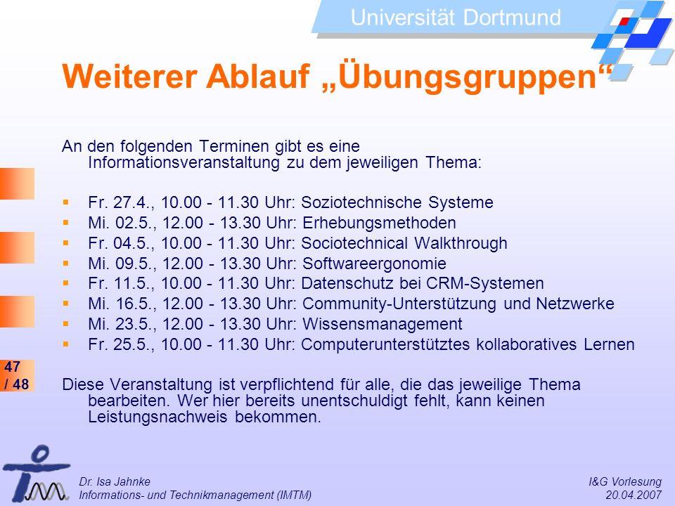 47 / 48 Universität Dortmund Dr. Isa Jahnke I&G Vorlesung Informations- und Technikmanagement (IMTM) 20.04.2007 Weiterer Ablauf Übungsgruppen An den f
