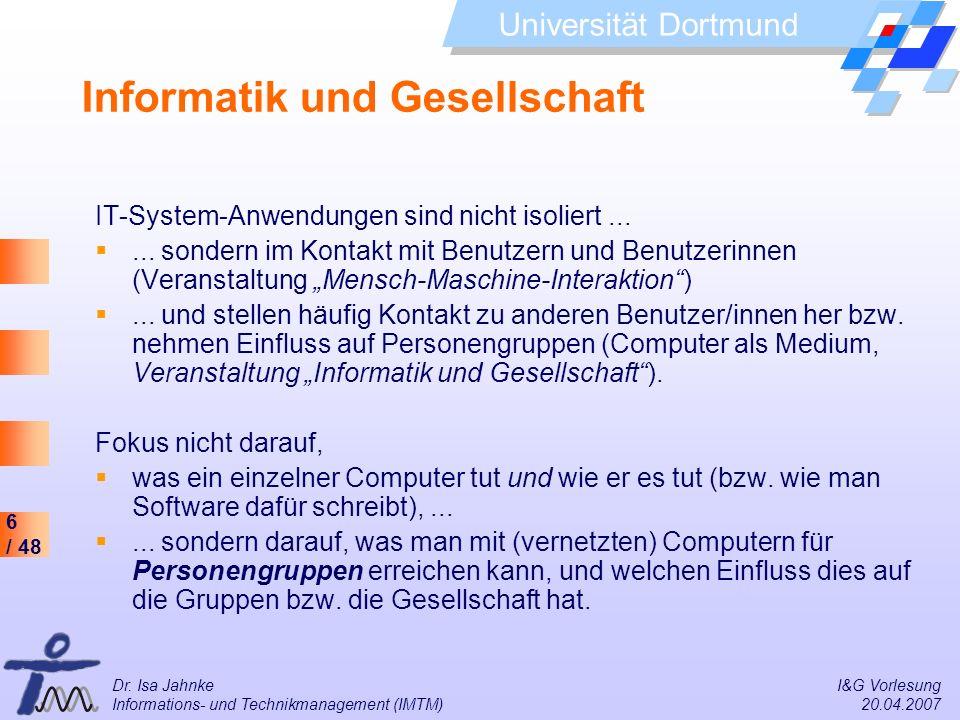 6 / 48 Universität Dortmund Dr. Isa Jahnke I&G Vorlesung Informations- und Technikmanagement (IMTM) 20.04.2007 Informatik und Gesellschaft IT-System-A