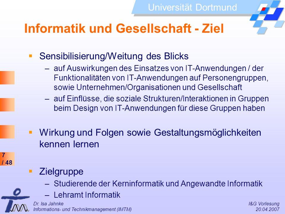 7 / 48 Universität Dortmund Dr. Isa Jahnke I&G Vorlesung Informations- und Technikmanagement (IMTM) 20.04.2007 Informatik und Gesellschaft - Ziel Sens