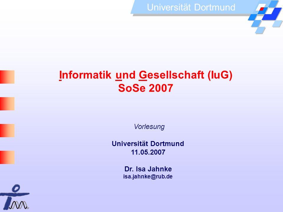 Universität Dortmund Informatik und Gesellschaft (IuG) SoSe 2007 Vorlesung Universität Dortmund 11.05.2007 Dr. Isa Jahnke isa.jahnke@rub.de
