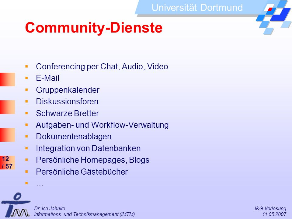 12 / 57 Universität Dortmund Dr. Isa Jahnke I&G Vorlesung Informations- und Technikmanagement (IMTM) 11.05.2007 Community-Dienste Conferencing per Cha
