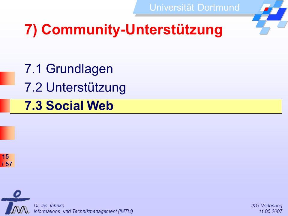 15 / 57 Universität Dortmund Dr. Isa Jahnke I&G Vorlesung Informations- und Technikmanagement (IMTM) 11.05.2007 7) Community-Unterstützung 7.1 Grundla