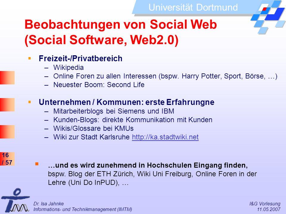 16 / 57 Universität Dortmund Dr. Isa Jahnke I&G Vorlesung Informations- und Technikmanagement (IMTM) 11.05.2007 Beobachtungen von Social Web (Social S