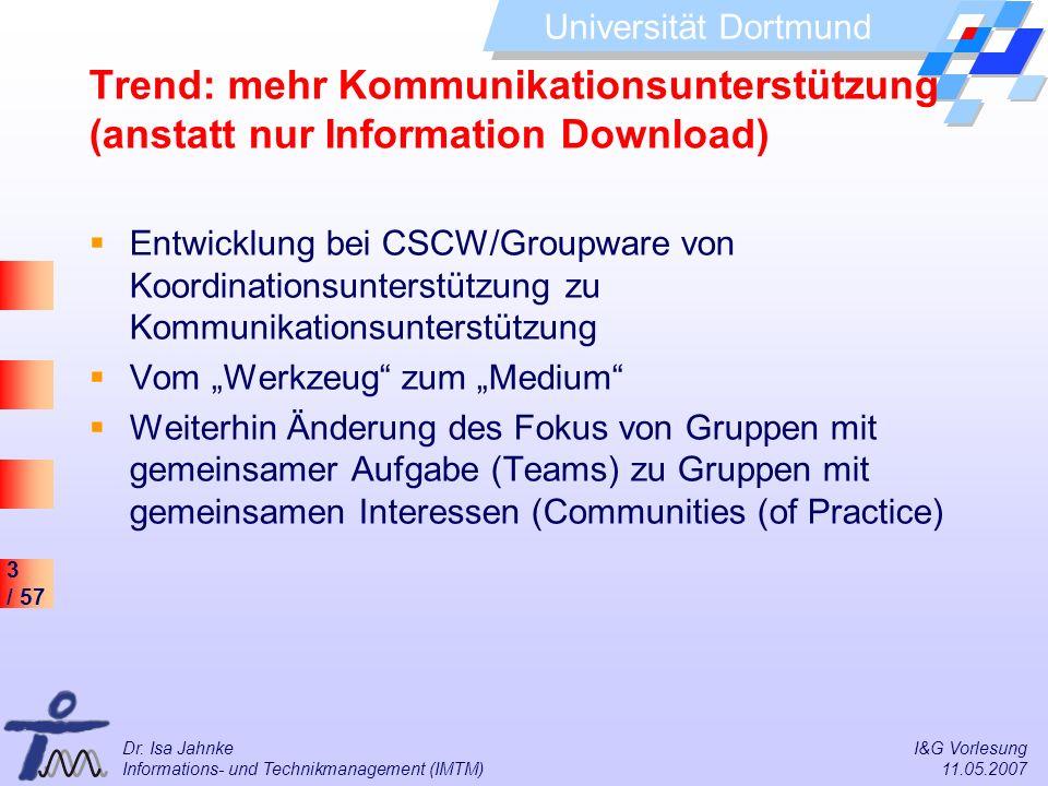 3 / 57 Universität Dortmund Dr. Isa Jahnke I&G Vorlesung Informations- und Technikmanagement (IMTM) 11.05.2007 Trend: mehr Kommunikationsunterstützung