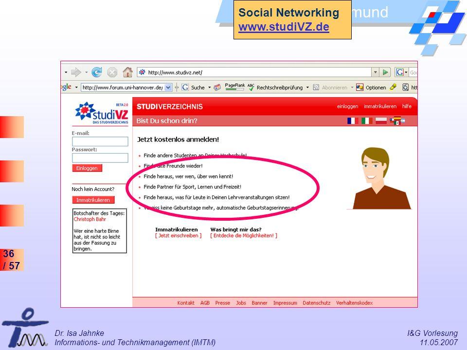 36 / 57 Universität Dortmund Dr. Isa Jahnke I&G Vorlesung Informations- und Technikmanagement (IMTM) 11.05.2007 Social Networking www.studiVZ.de