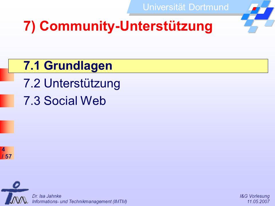 4 / 57 Universität Dortmund Dr. Isa Jahnke I&G Vorlesung Informations- und Technikmanagement (IMTM) 11.05.2007 7) Community-Unterstützung 7.1 Grundlag