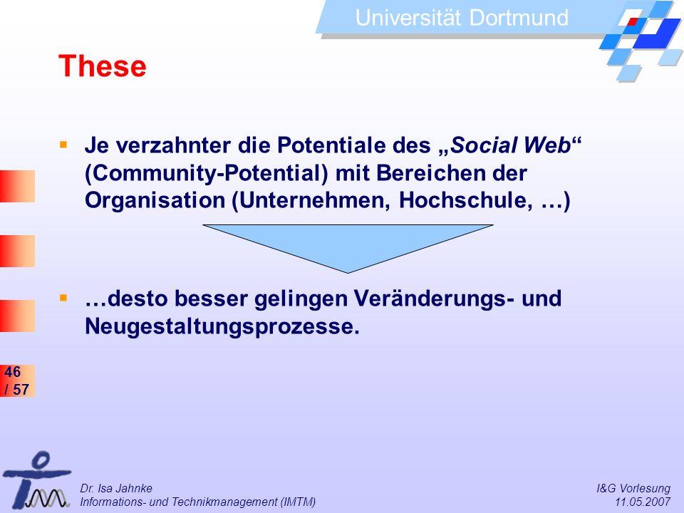 46 / 57 Universität Dortmund Dr. Isa Jahnke I&G Vorlesung Informations- und Technikmanagement (IMTM) 11.05.2007 These Je verzahnter die Potentiale des