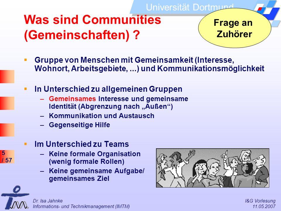 5 / 57 Universität Dortmund Dr. Isa Jahnke I&G Vorlesung Informations- und Technikmanagement (IMTM) 11.05.2007 Was sind Communities (Gemeinschaften) ?