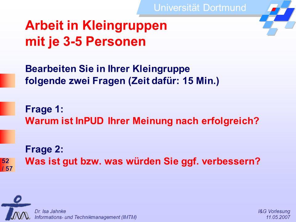 52 / 57 Universität Dortmund Dr. Isa Jahnke I&G Vorlesung Informations- und Technikmanagement (IMTM) 11.05.2007 Arbeit in Kleingruppen mit je 3-5 Pers