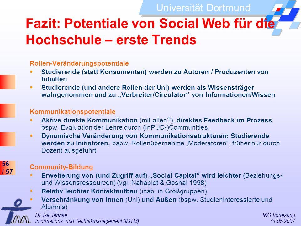 56 / 57 Universität Dortmund Dr. Isa Jahnke I&G Vorlesung Informations- und Technikmanagement (IMTM) 11.05.2007 Fazit: Potentiale von Social Web für d