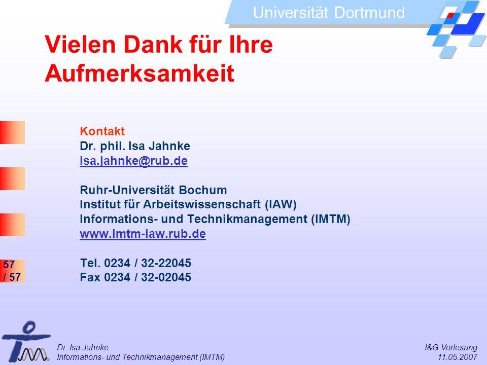 57 / 57 Universität Dortmund Dr. Isa Jahnke I&G Vorlesung Informations- und Technikmanagement (IMTM) 11.05.2007 Kontakt Dr. phil. Isa Jahnke isa.jahnk