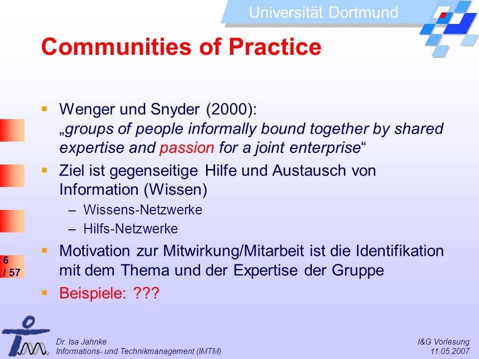 6 / 57 Universität Dortmund Dr. Isa Jahnke I&G Vorlesung Informations- und Technikmanagement (IMTM) 11.05.2007 Communities of Practice Wenger und Snyd