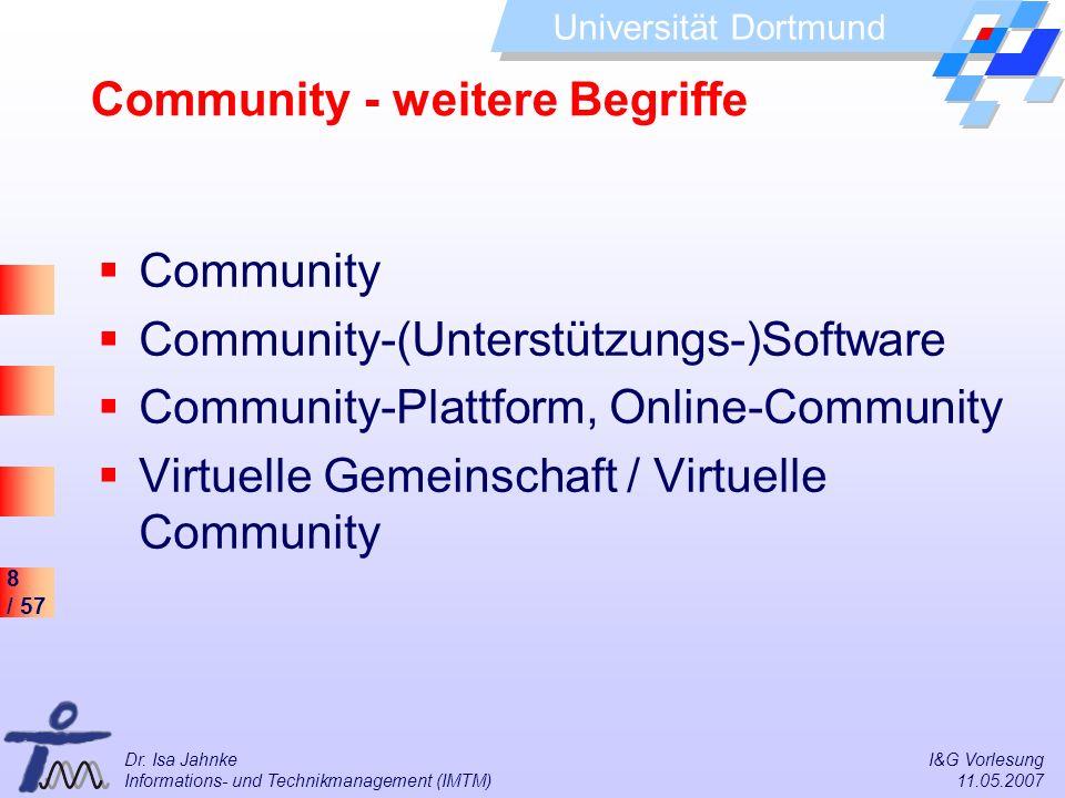 8 / 57 Universität Dortmund Dr. Isa Jahnke I&G Vorlesung Informations- und Technikmanagement (IMTM) 11.05.2007 Community - weitere Begriffe Community