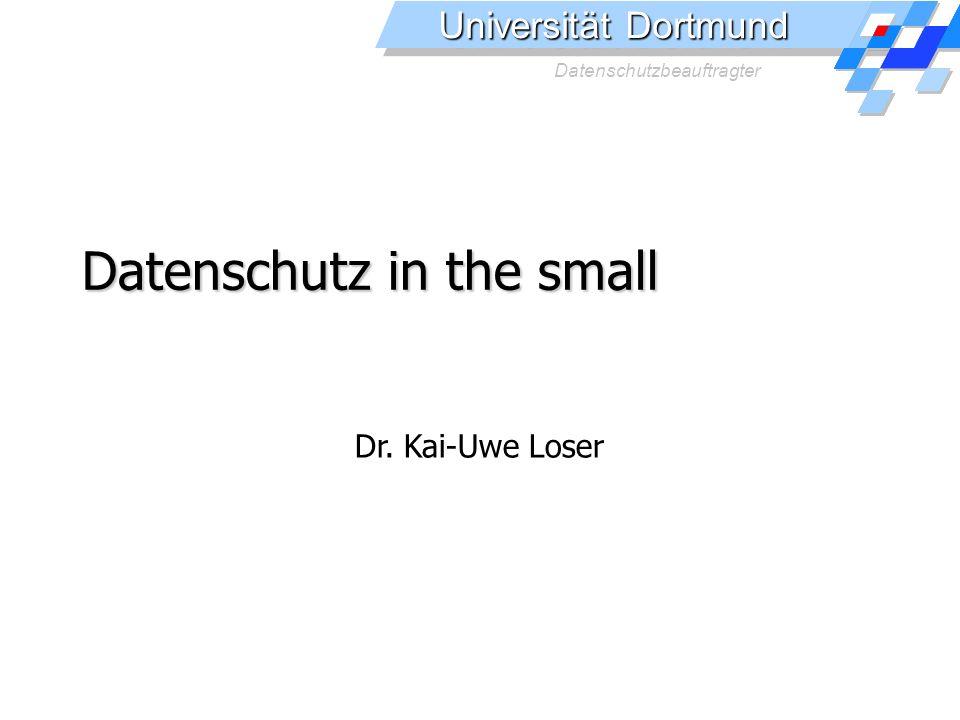 Universität Dortmund Datenschutzbeauftragter Datenschutz in the small Dr. Kai-Uwe Loser