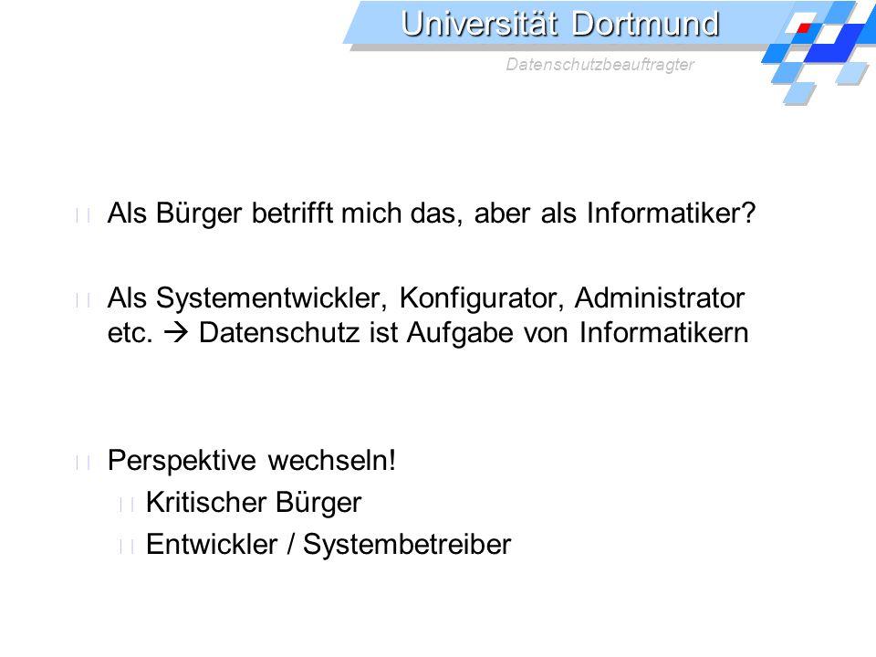 Universität Dortmund Datenschutzbeauftragter Als Bürger betrifft mich das, aber als Informatiker? Als Systementwickler, Konfigurator, Administrator et