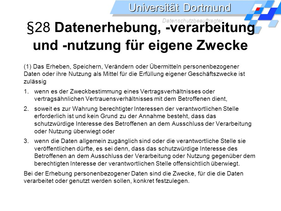 Universität Dortmund Datenschutzbeauftragter §28 Datenerhebung, -verarbeitung und -nutzung für eigene Zwecke (1) Das Erheben, Speichern, Verändern ode