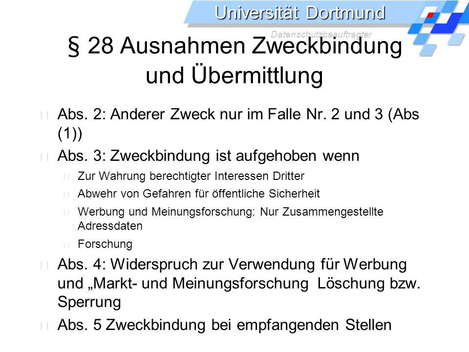 Universität Dortmund Datenschutzbeauftragter § 28 Ausnahmen Zweckbindung und Übermittlung Abs. 2: Anderer Zweck nur im Falle Nr. 2 und 3 (Abs (1)) Abs
