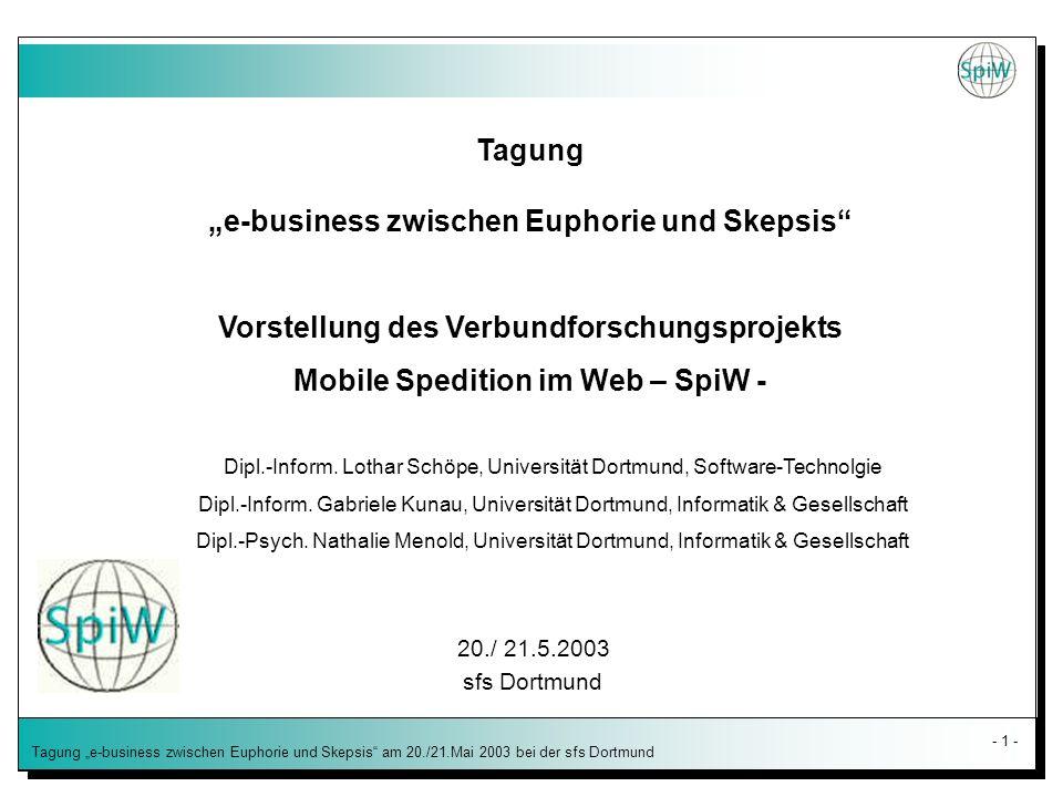 - 1 - Tagung e-business zwischen Euphorie und Skepsis am 20./21.Mai 2003 bei der sfs Dortmund Tagung e-business zwischen Euphorie und Skepsis Vorstellung des Verbundforschungsprojekts Mobile Spedition im Web – SpiW - Dipl.-Inform.