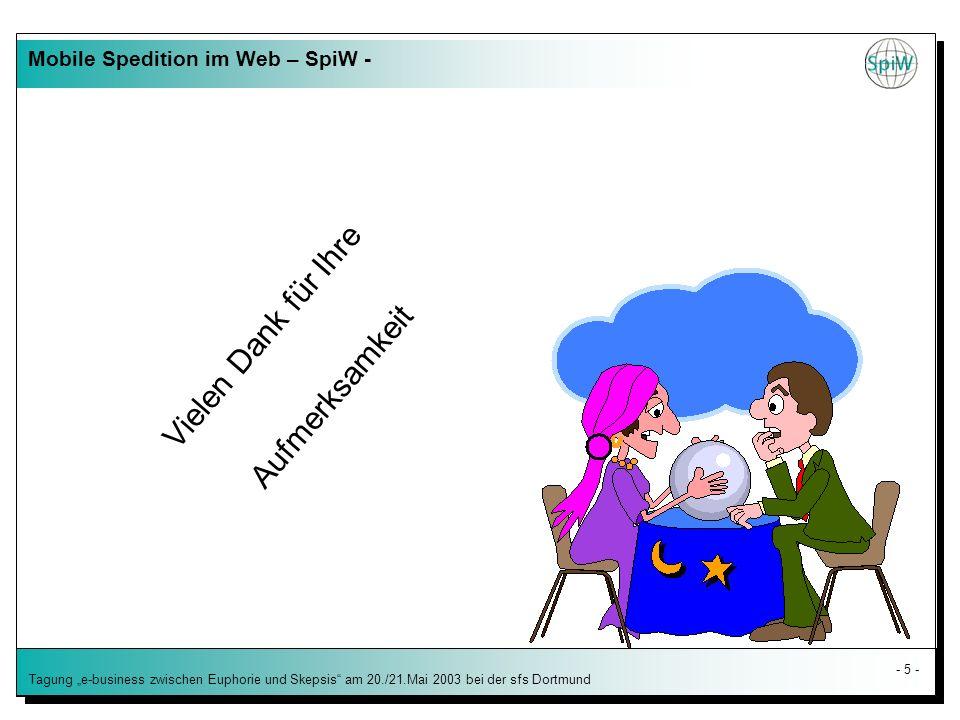 - 5 - Tagung e-business zwischen Euphorie und Skepsis am 20./21.Mai 2003 bei der sfs Dortmund Vielen Dank für Ihre Aufmerksamkeit Mobile Spedition im Web – SpiW -