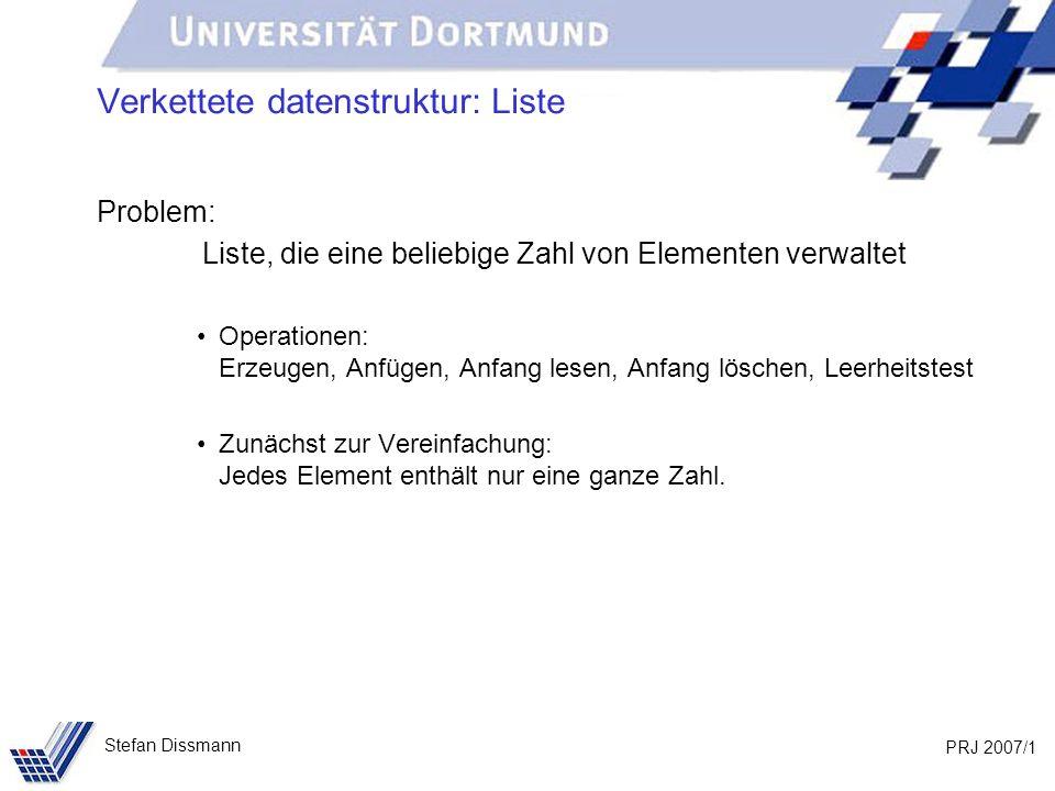 PRJ 2007/22 Stefan Dissmann Implementierung: Liste public void fügeAn(int w) { IntElement neu = new IntElement(w); if (anfang == null) { anfang = ende = neu; } else { ende.verkette(neu); ende = neu; } null anfang ende wert nachfolger neu