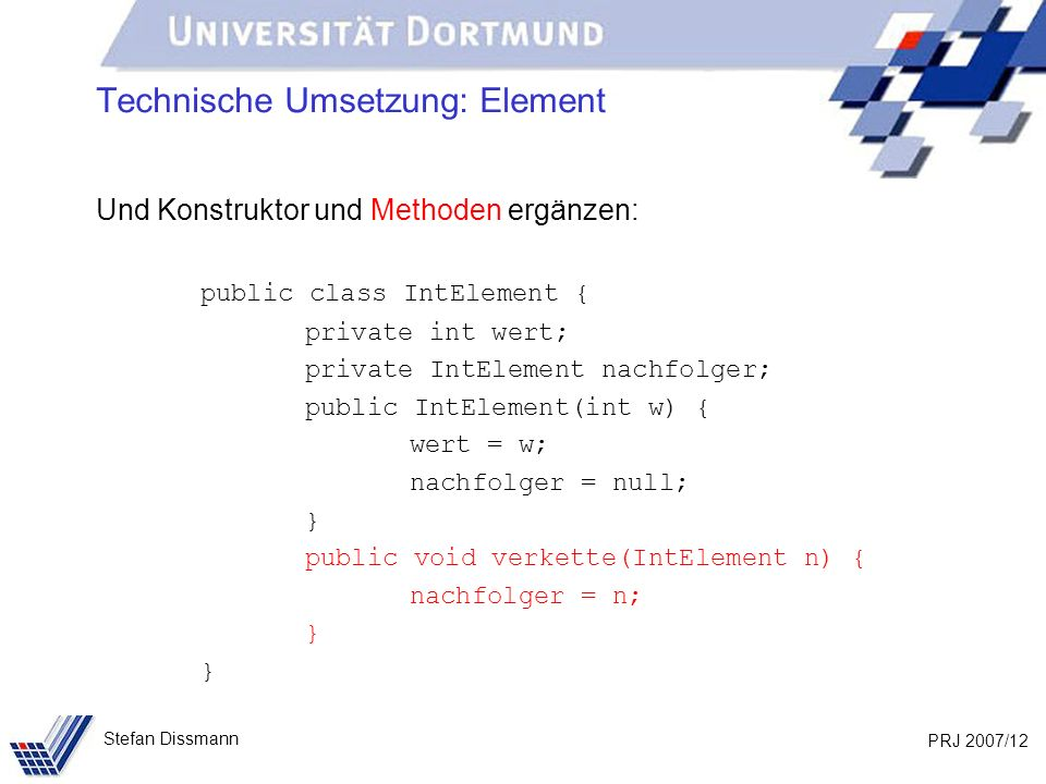 PRJ 2007/12 Stefan Dissmann Technische Umsetzung: Element Und Konstruktor und Methoden ergänzen: public class IntElement { private int wert; private IntElement nachfolger; public IntElement(int w) { wert = w; nachfolger = null; } public void verkette(IntElement n) { nachfolger = n; }