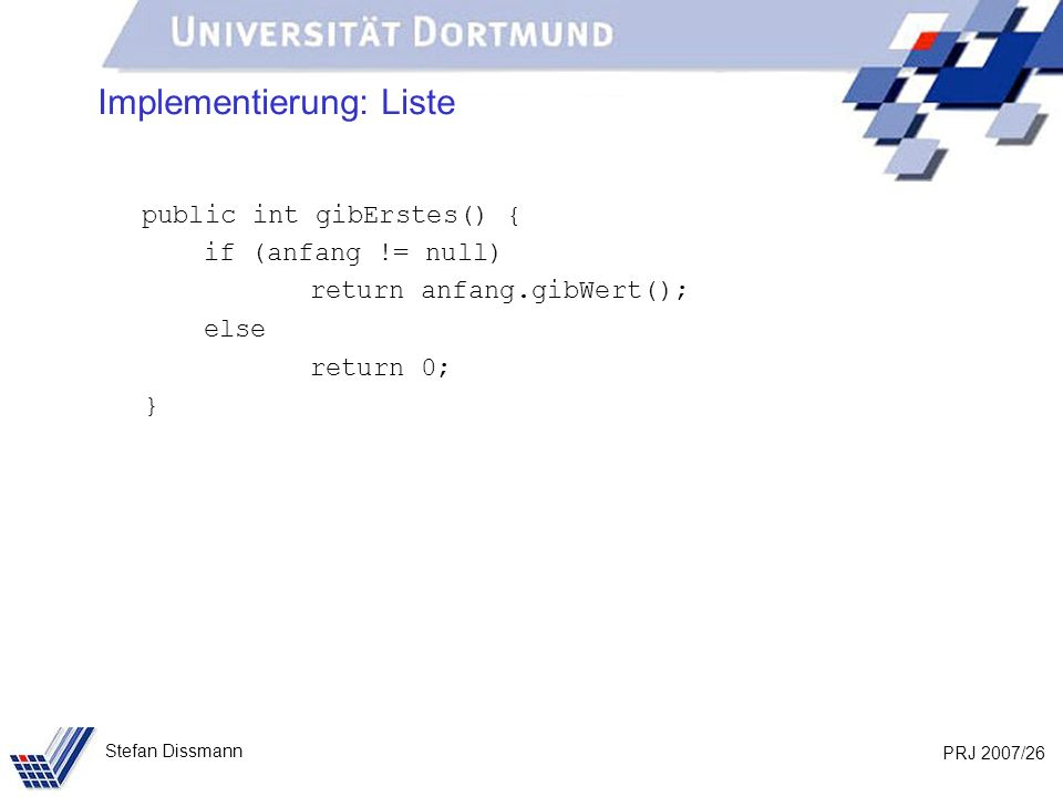 PRJ 2007/26 Stefan Dissmann Implementierung: Liste public int gibErstes() { if (anfang != null) return anfang.gibWert(); else return 0; }