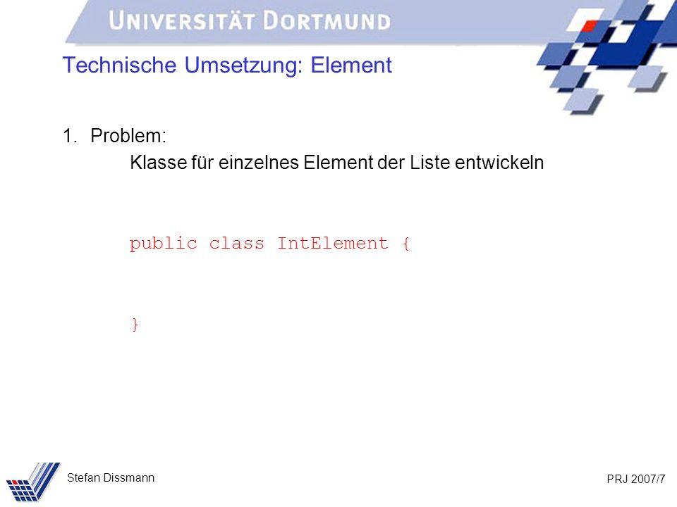 PRJ 2007/8 Stefan Dissmann Technische Umsetzung: Element 1.Problem: Klasse für einzelnes Element der Liste entwickeln public class IntElement { private int wert; }