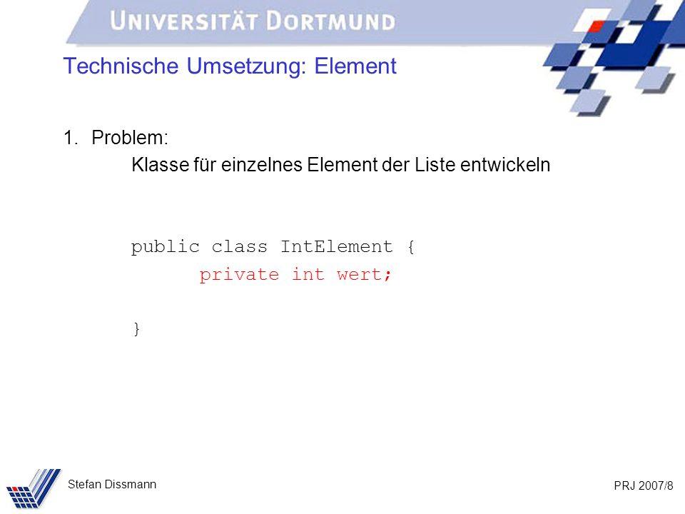 PRJ 2007/9 Stefan Dissmann Technische Umsetzung: Element 1.Problem: Klasse für einzelnes Element der Liste entwickeln public class IntElement { private int wert; private IntElement nachfolger; }