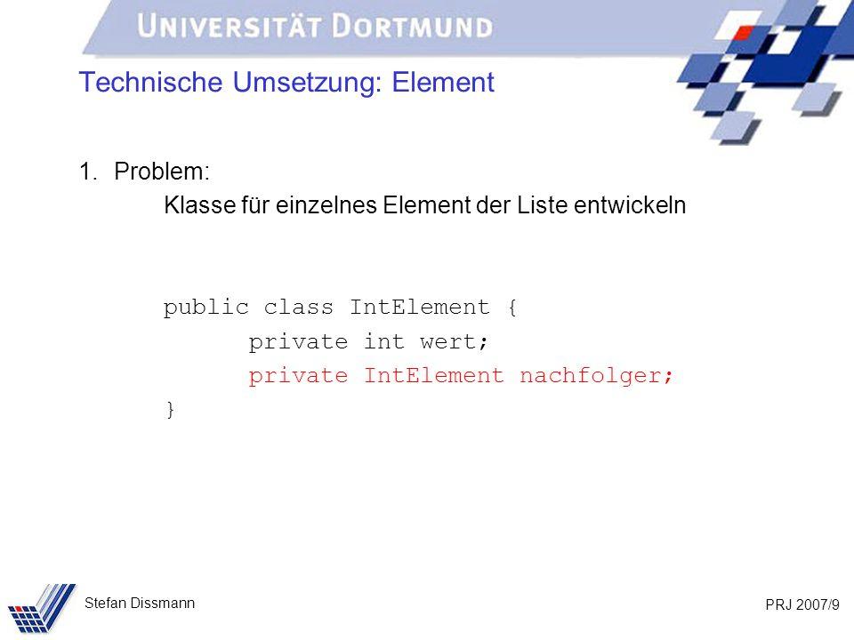 PRJ 2007/20 Stefan Dissmann Implementierung: Liste public void fügeAn(int w) { IntElement neu = new IntElement(w); if (anfang == null) { anfang = ende = neu; } else { ende.verkette(neu); ende = neu; } wert nachfolger neu anfang ende null