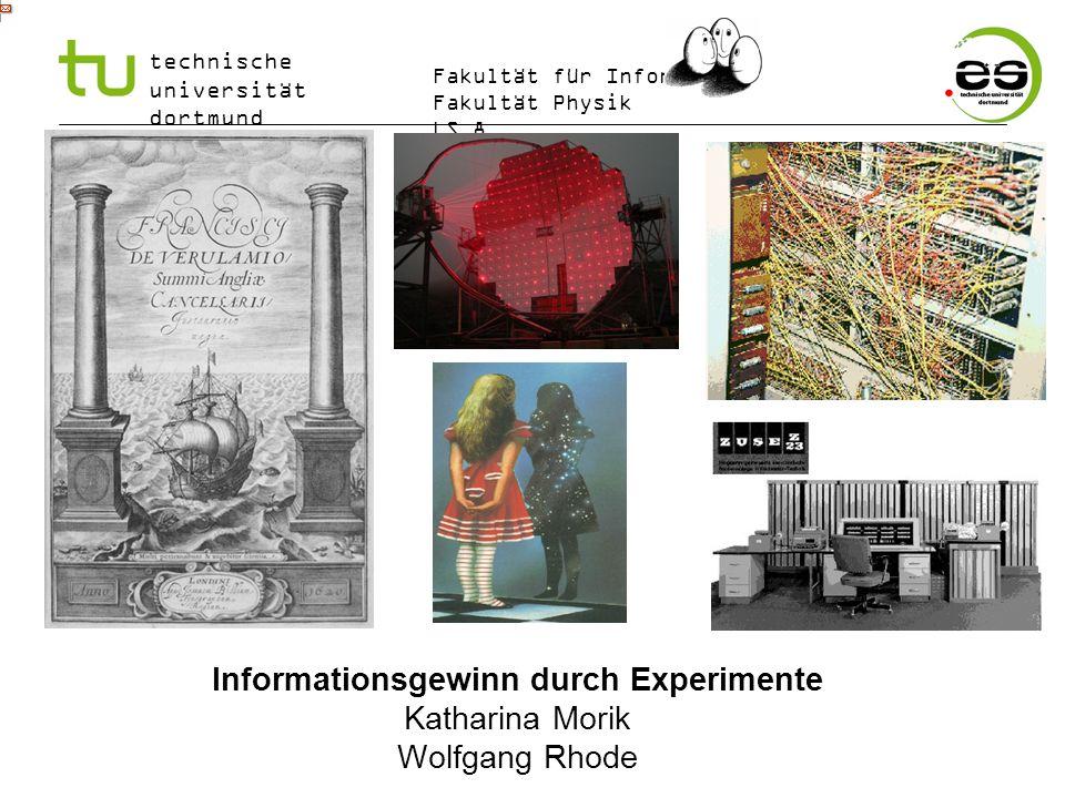 technische universität dortmund Fakultät für Informatik Fakultät Physik LS 8 ES 5 Informationsgewinn durch Experimente Katharina Morik Wolfgang Rhode
