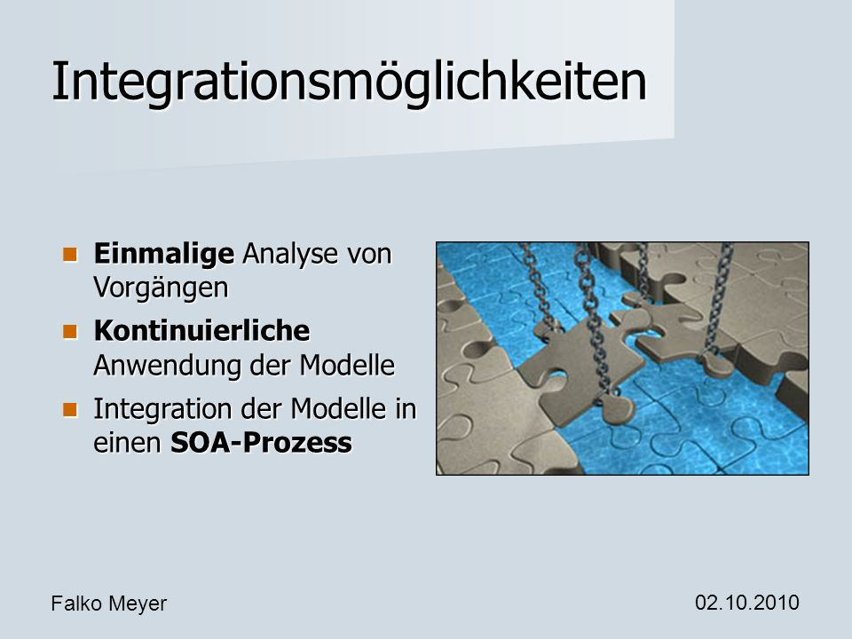 Falko Meyer 02.10.2010 Integrationsmöglichkeiten Einmalige Analyse von Vorgängen Einmalige Analyse von Vorgängen Kontinuierliche Anwendung der Modelle Kontinuierliche Anwendung der Modelle Integration der Modelle in einen SOA-Prozess Integration der Modelle in einen SOA-Prozess