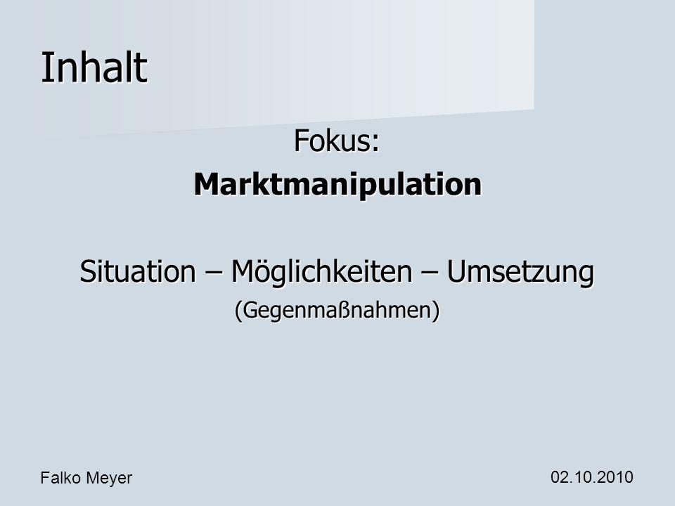 Falko Meyer 02.10.2010 Inhalt Fokus:Marktmanipulation Situation – Möglichkeiten – Umsetzung (Gegenmaßnahmen)
