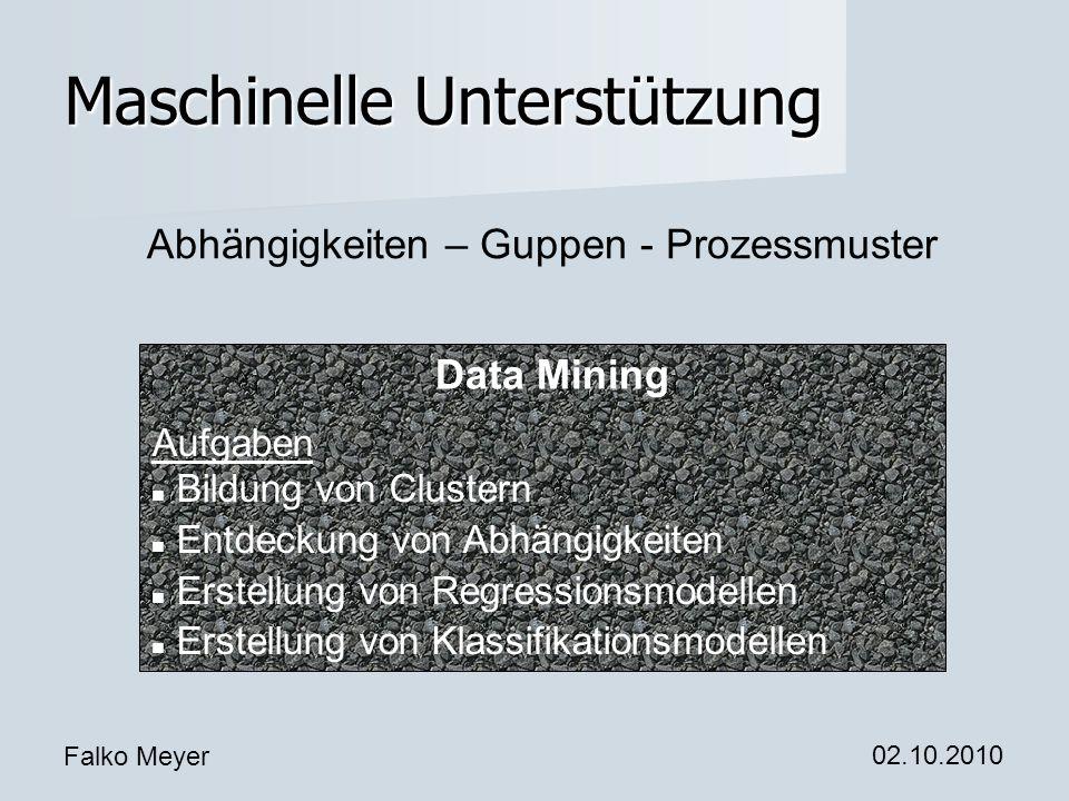 Falko Meyer 02.10.2010 Maschinelle Unterstützung Abhängigkeiten – Guppen - Prozessmuster Data Mining Aufgaben Bildung von Clustern Entdeckung von Abhängigkeiten Erstellung von Regressionsmodellen Erstellung von Klassifikationsmodellen